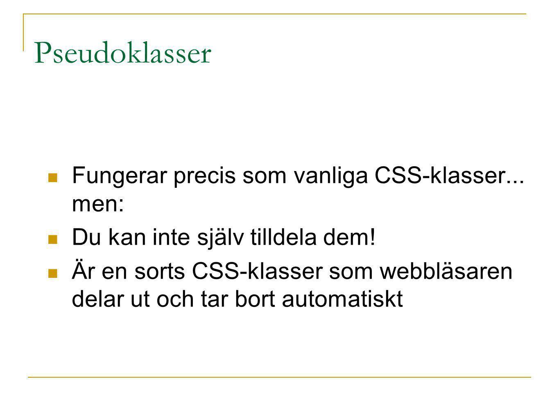 Pseudoklasser Fungerar precis som vanliga CSS-klasser... men: Du kan inte själv tilldela dem! Är en sorts CSS-klasser som webbläsaren delar ut och tar