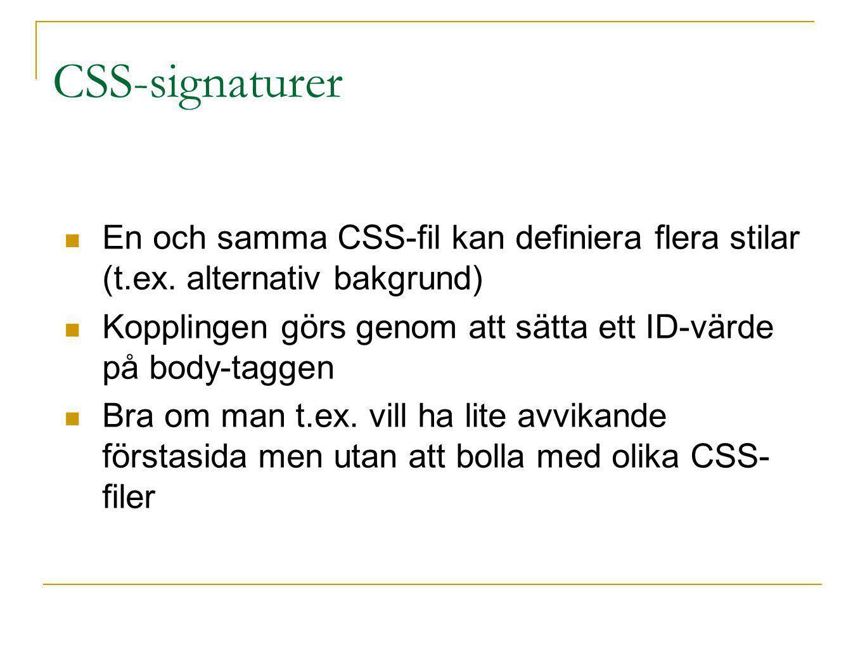CSS-signaturer En och samma CSS-fil kan definiera flera stilar (t.ex. alternativ bakgrund) Kopplingen görs genom att sätta ett ID-värde på body-taggen