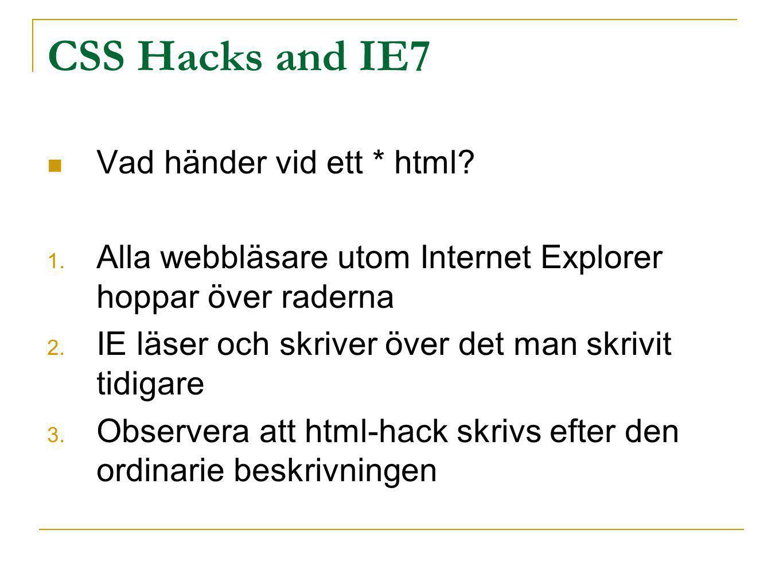 CSS Hacks and IE7 Vad händer vid ett * html? 1. Alla webbläsare utom Internet Explorer hoppar över raderna 2. IE läser och skriver över det man skrivi