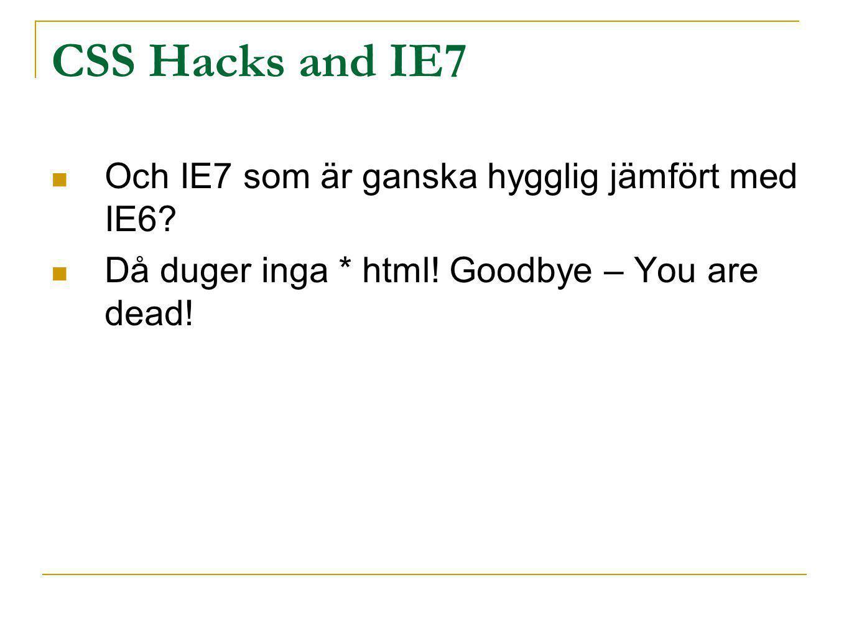 CSS Hacks and IE7 Och IE7 som är ganska hygglig jämfört med IE6? Då duger inga * html! Goodbye – You are dead!