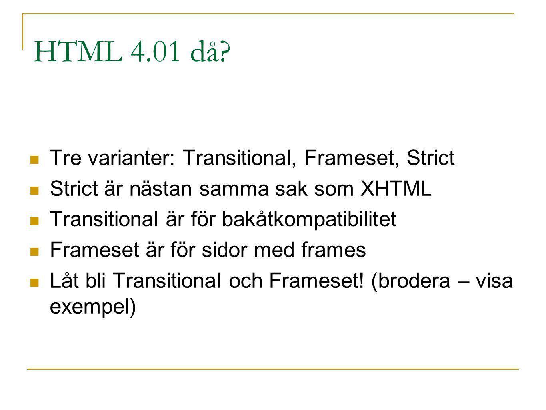 HTML 4.01 då? Tre varianter: Transitional, Frameset, Strict Strict är nästan samma sak som XHTML Transitional är för bakåtkompatibilitet Frameset är f