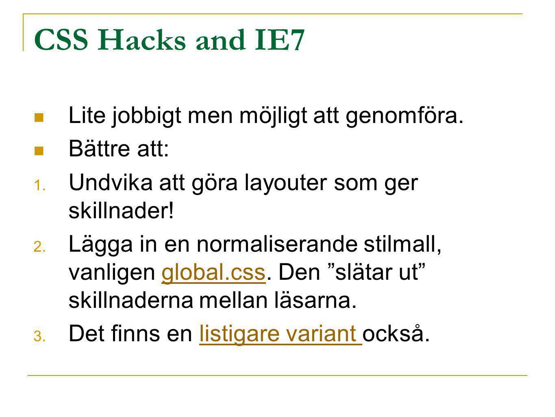 CSS Hacks and IE7 Lite jobbigt men möjligt att genomföra. Bättre att: 1. Undvika att göra layouter som ger skillnader! 2. Lägga in en normaliserande s