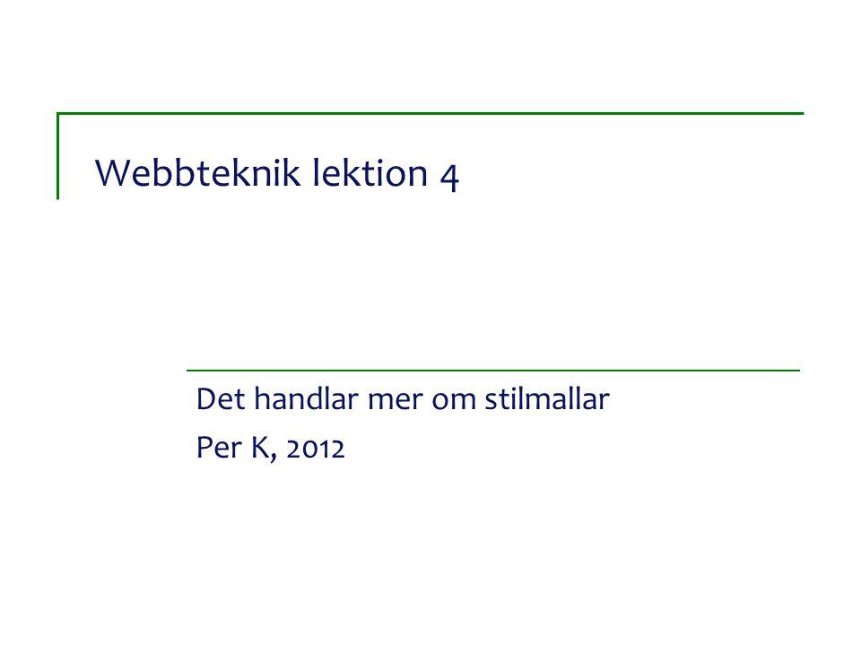 Webbteknik lektion 4 Det handlar mer om stilmallar Per K, 2012