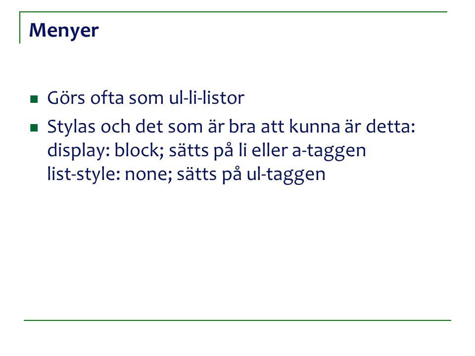 Menyer Görs ofta som ul-li-listor Stylas och det som är bra att kunna är detta: display: block; sätts på li eller a-taggen list-style: none; sätts på