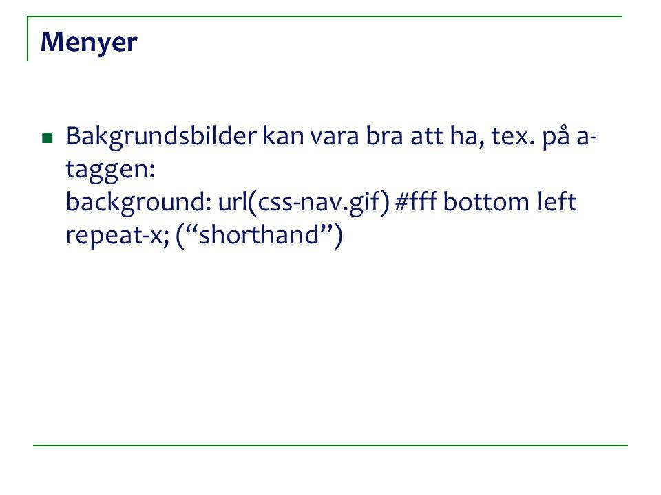 """Menyer Bakgrundsbilder kan vara bra att ha, tex. på a- taggen: background: url(css-nav.gif) #fff bottom left repeat-x; (""""shorthand"""")"""