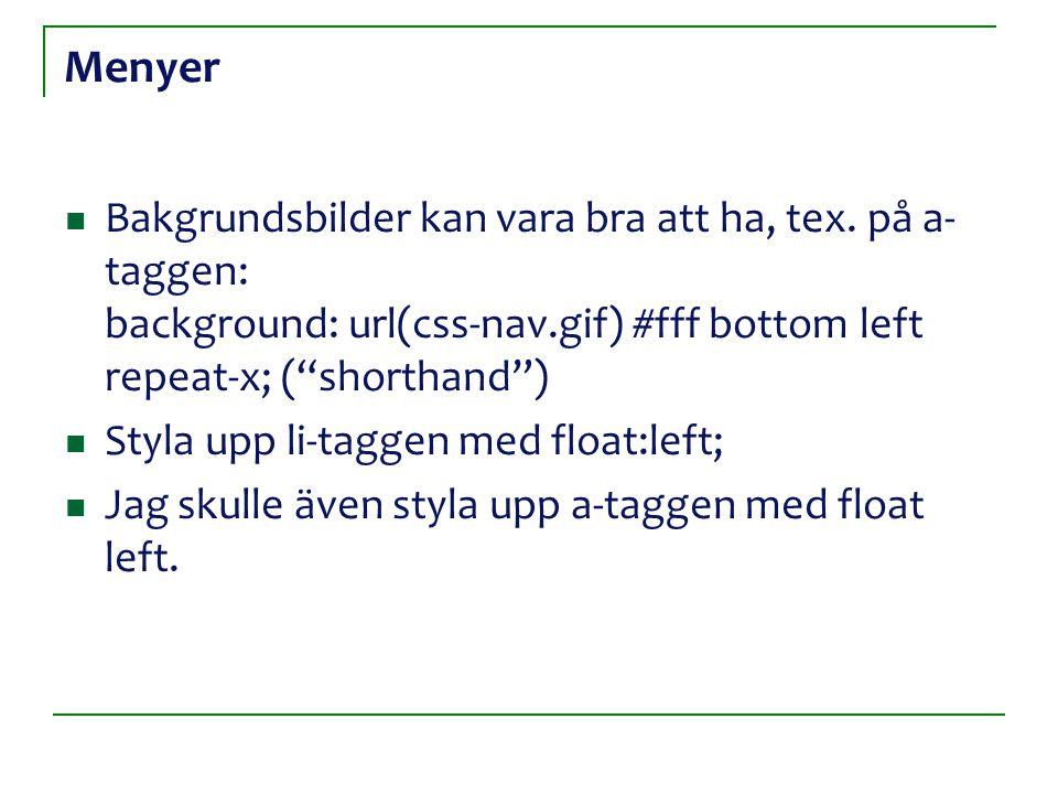 """Menyer Bakgrundsbilder kan vara bra att ha, tex. på a- taggen: background: url(css-nav.gif) #fff bottom left repeat-x; (""""shorthand"""") Styla upp li-tagg"""