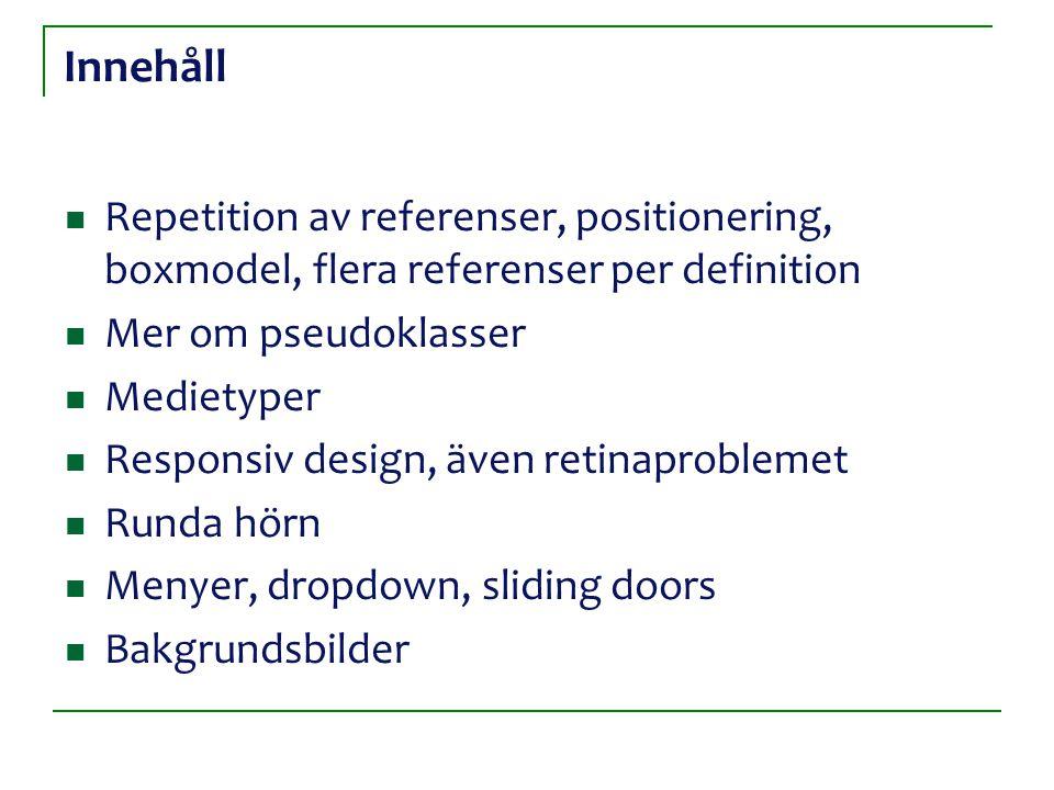 Innehåll Repetition av referenser, positionering, boxmodel, flera referenser per definition Mer om pseudoklasser Medietyper Responsiv design, även ret