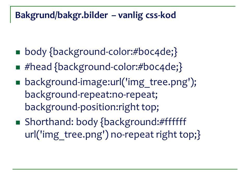 Bakgrund/bakgr.bilder – vanlig css-kod body {background-color:#b0c4de;} #head {background-color:#b0c4de;} background-image:url('img_tree.png'); backgr