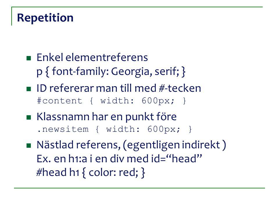 Repetition Enkel elementreferens p { font-family: Georgia, serif; } ID refererar man till med #-tecken #content { width: 600px; } Klassnamn har en pun