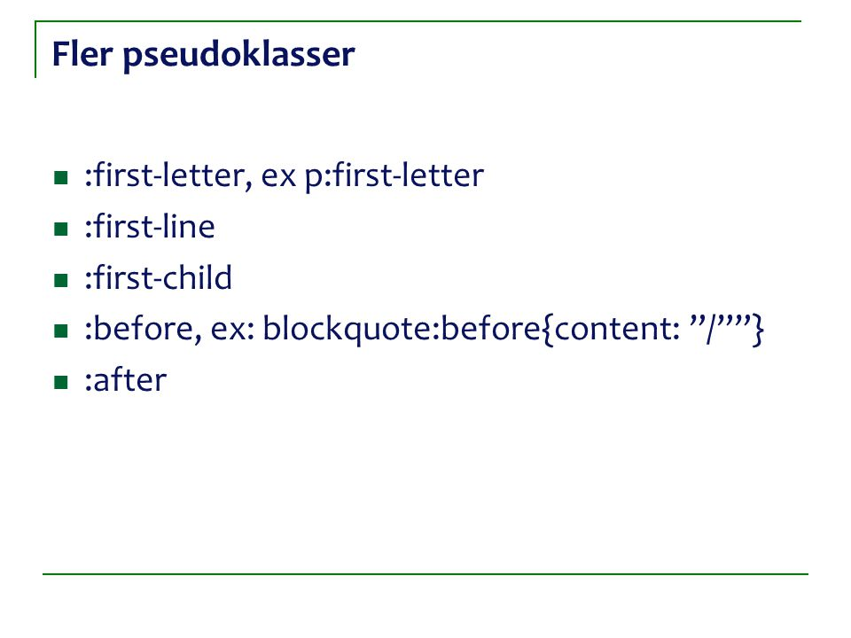 Fler pseudoklasser :first-letter, ex p:first-letter :first-line :first-child :before, ex: blockquote:before{content: / } :after