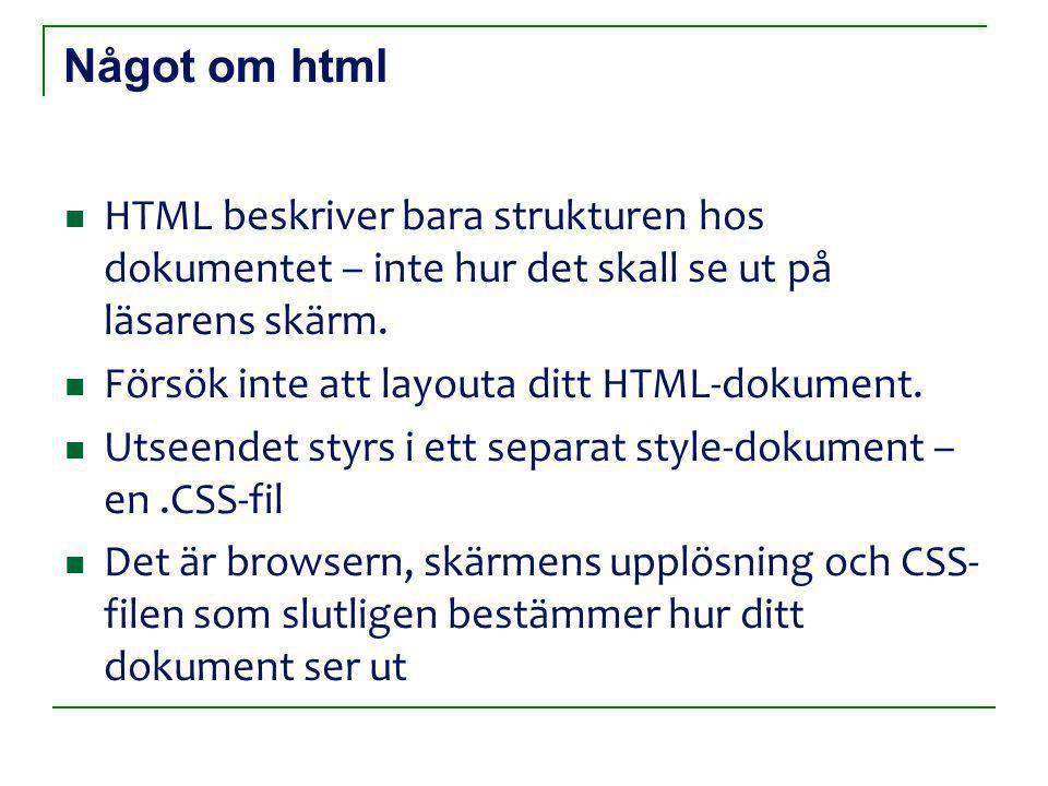 Något om html HTML beskriver bara strukturen hos dokumentet – inte hur det skall se ut på läsarens skärm.