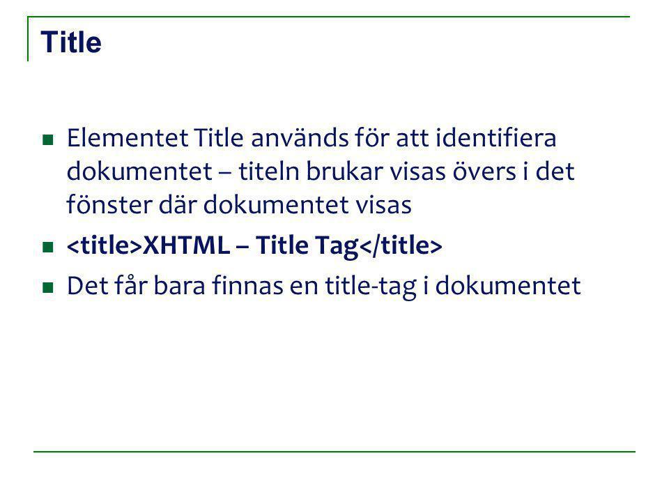 Title Elementet Title används för att identifiera dokumentet – titeln brukar visas övers i det fönster där dokumentet visas XHTML – Title Tag Det får bara finnas en title-tag i dokumentet