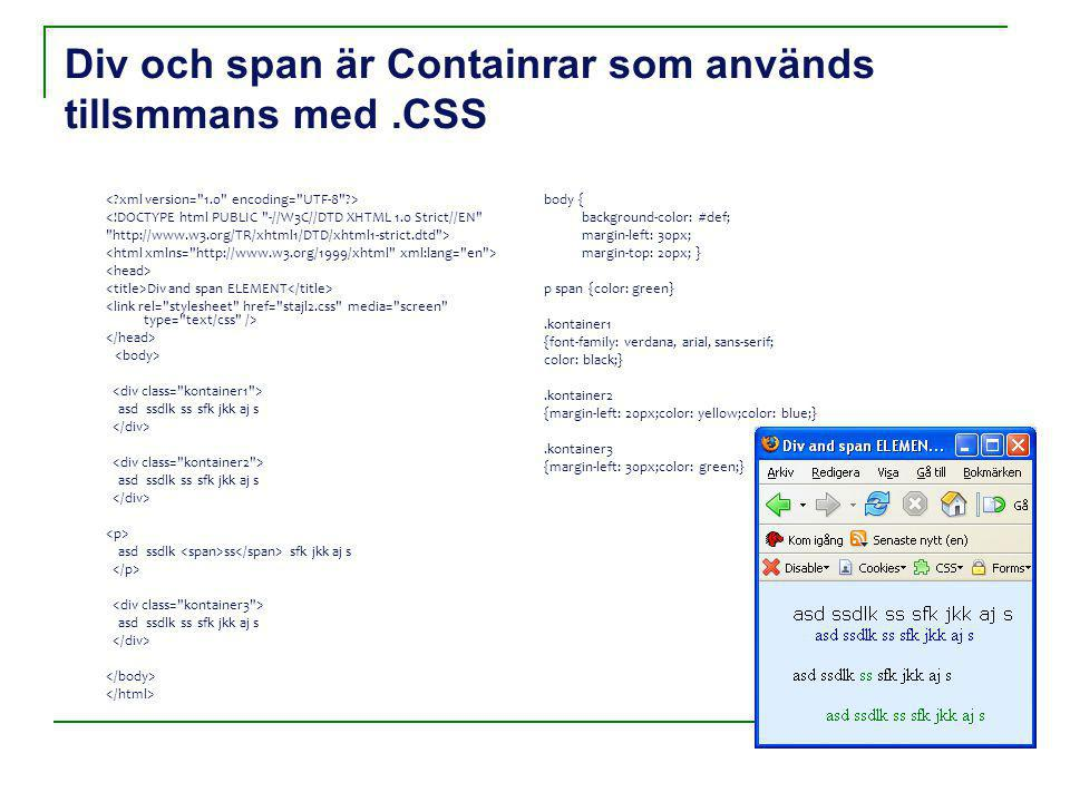 Div och span är Containrar som används tillsmmans med.CSS <!DOCTYPE html PUBLIC -//W3C//DTD XHTML 1.0 Strict//EN http://www.w3.org/TR/xhtml1/DTD/xhtml1-strict.dtd > Div and span ELEMENT asd ssdlk ss sfk jkk aj s asd ssdlk ss sfk jkk aj s asd ssdlk ss sfk jkk aj s asd ssdlk ss sfk jkk aj s body { background-color: #def; margin-left: 30px; margin-top: 20px; } p span {color: green}.kontainer1 {font-family: verdana, arial, sans-serif; color: black;}.kontainer2 {margin-left: 20px;color: yellow;color: blue;}.kontainer3 {margin-left: 30px;color: green;}