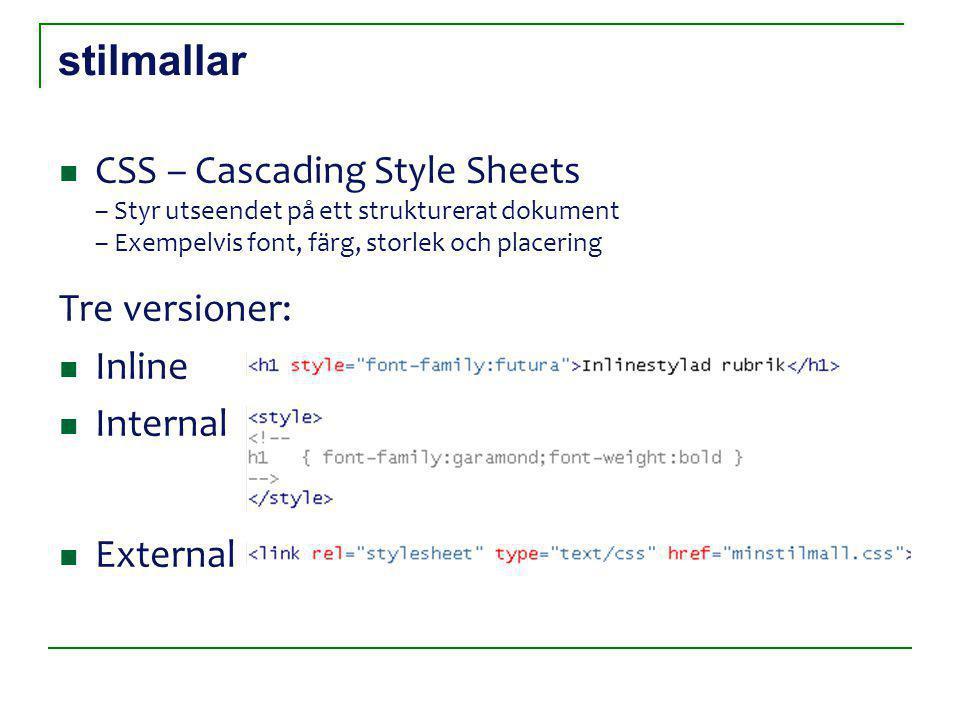 stilmallar CSS – Cascading Style Sheets – Styr utseendet på ett strukturerat dokument – Exempelvis font, färg, storlek och placering Tre versioner: Inline Internal External