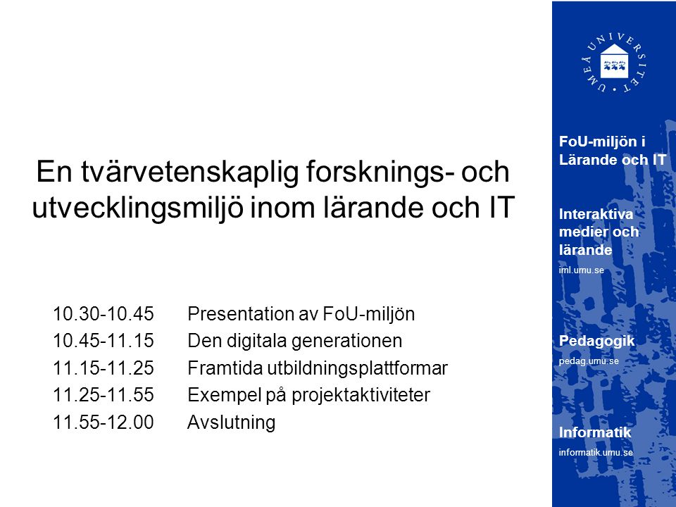 En tvärvetenskaplig forsknings- och utvecklingsmiljö inom lärande och IT 10.30-10.45 Presentation av FoU-miljön 10.45-11.15 Den digitala generationen 11.15-11.25Framtida utbildningsplattformar 11.25-11.55Exempel på projektaktiviteter 11.55-12.00Avslutning FoU-miljön i Lärande och IT Interaktiva medier och lärande iml.umu.se Pedagogik pedag.umu.se Informatik informatik.umu.se