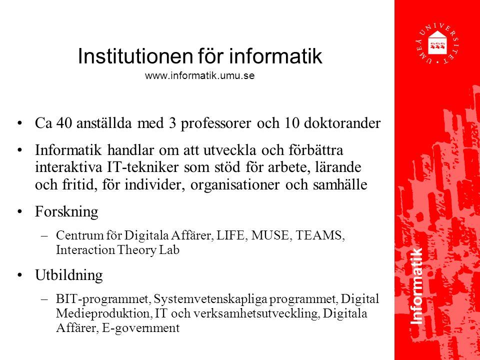 Institutionen för informatik www.informatik.umu.se Ca 40 anställda med 3 professorer och 10 doktorander Informatik handlar om att utveckla och förbättra interaktiva IT-tekniker som stöd för arbete, lärande och fritid, för individer, organisationer och samhälle Forskning –Centrum för Digitala Affärer, LIFE, MUSE, TEAMS, Interaction Theory Lab Utbildning –BIT-programmet, Systemvetenskapliga programmet, Digital Medieproduktion, IT och verksamhetsutveckling, Digitala Affärer, E-government Informatik
