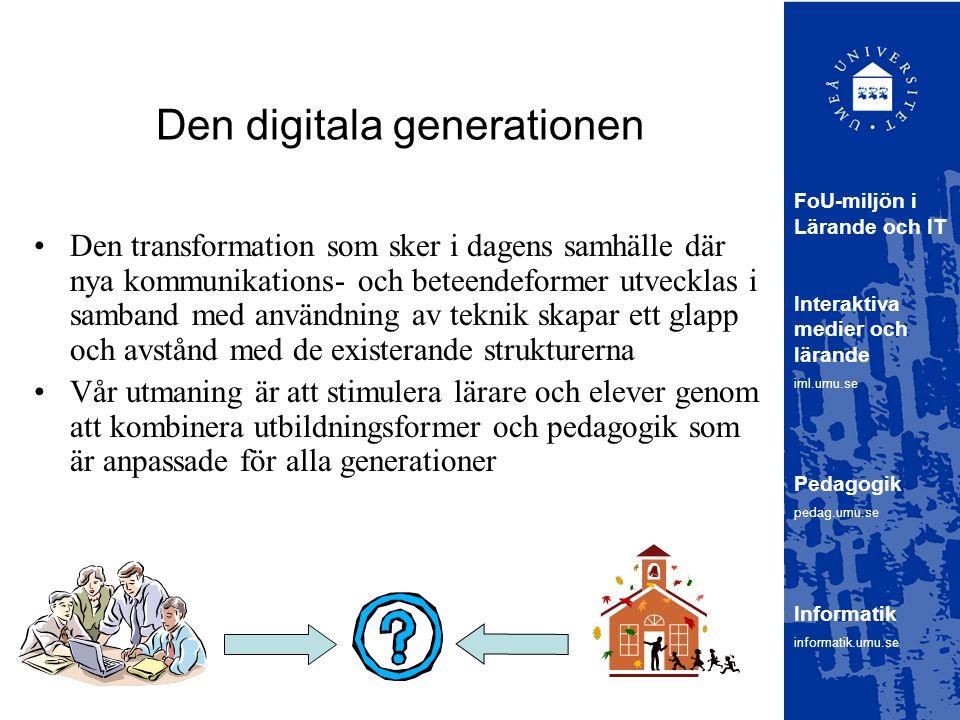 Den digitala generationen Den transformation som sker i dagens samhälle där nya kommunikations- och beteendeformer utvecklas i samband med användning av teknik skapar ett glapp och avstånd med de existerande strukturerna Vår utmaning är att stimulera lärare och elever genom att kombinera utbildningsformer och pedagogik som är anpassade för alla generationer FoU-miljön i Lärande och IT Interaktiva medier och lärande iml.umu.se Pedagogik pedag.umu.se Informatik informatik.umu.se