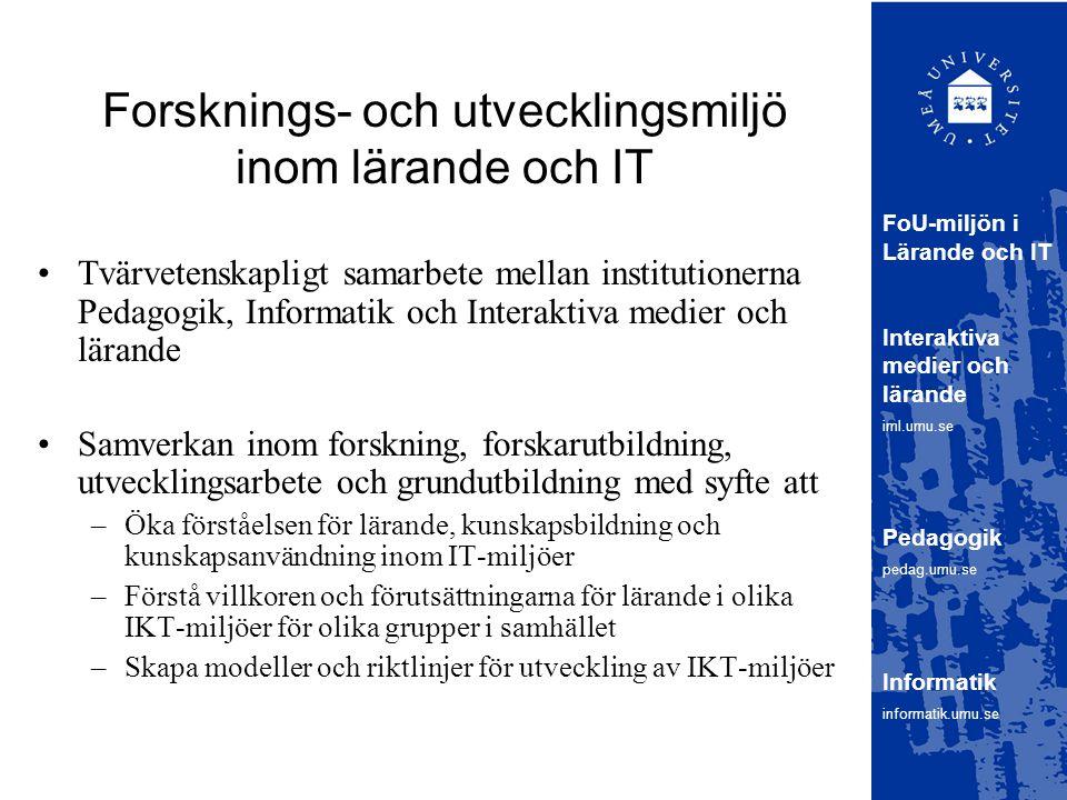 Forsknings- och utvecklingsmiljö inom lärande och IT Tvärvetenskapligt samarbete mellan institutionerna Pedagogik, Informatik och Interaktiva medier och lärande Samverkan inom forskning, forskarutbildning, utvecklingsarbete och grundutbildning med syfte att –Öka förståelsen för lärande, kunskapsbildning och kunskapsanvändning inom IT-miljöer –Förstå villkoren och förutsättningarna för lärande i olika IKT-miljöer för olika grupper i samhället –Skapa modeller och riktlinjer för utveckling av IKT-miljöer FoU-miljön i Lärande och IT Interaktiva medier och lärande iml.umu.se Pedagogik pedag.umu.se Informatik informatik.umu.se