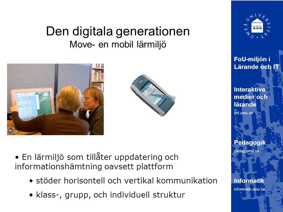 Den digitala generationen Move- en mobil lärmiljö FoU-miljön i Lärande och IT Interaktiva medier och lärande iml.umu.se Pedagogik pedag.umu.se Informatik informatik.umu.se En lärmiljö som tillåter uppdatering och informationshämtning oavsett plattform stöder horisontell och vertikal kommunikation klass-, grupp, och individuell struktur