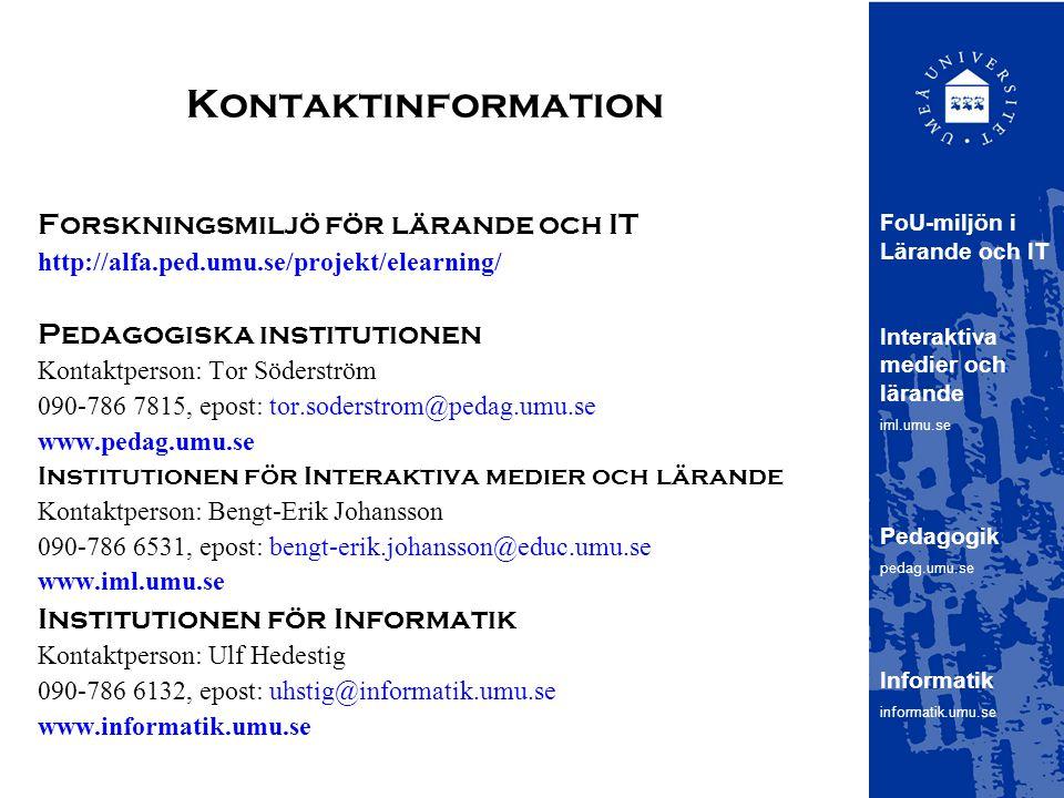 Kontaktinformation Forskningsmiljö för lärande och IT http://alfa.ped.umu.se/projekt/elearning/ Pedagogiska institutionen Kontaktperson: Tor Söderström 090-786 7815, epost: tor.soderstrom@pedag.umu.se www.pedag.umu.se Institutionen för Interaktiva medier och lärande Kontaktperson: Bengt-Erik Johansson 090-786 6531, epost: bengt-erik.johansson@educ.umu.se www.iml.umu.se Institutionen för Informatik Kontaktperson: Ulf Hedestig 090-786 6132, epost: uhstig@informatik.umu.se www.informatik.umu.se FoU-miljön i Lärande och IT Interaktiva medier och lärande iml.umu.se Pedagogik pedag.umu.se Informatik informatik.umu.se