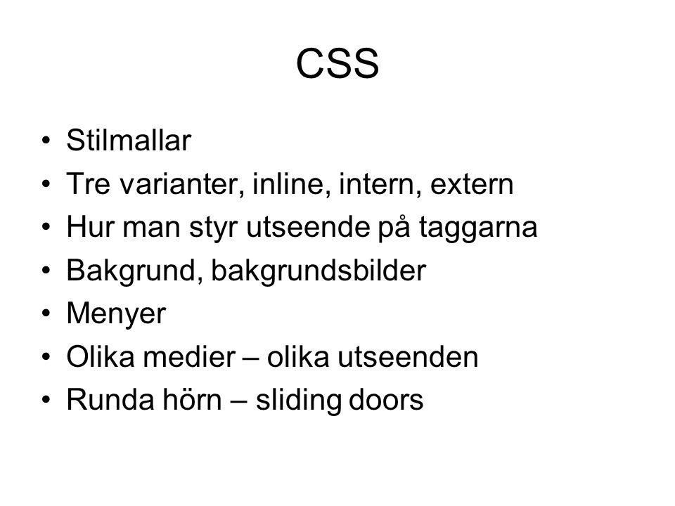 CSS Stilmallar Tre varianter, inline, intern, extern Hur man styr utseende på taggarna Bakgrund, bakgrundsbilder Menyer Olika medier – olika utseenden Runda hörn – sliding doors