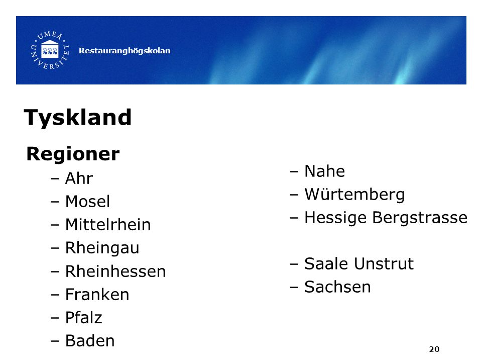 Tyskland Regioner –Ahr –Mosel –Mittelrhein –Rheingau –Rheinhessen –Franken –Pfalz –Baden Restauranghögskolan 20 –Nahe –Würtemberg –Hessige Bergstrasse –Saale Unstrut –Sachsen