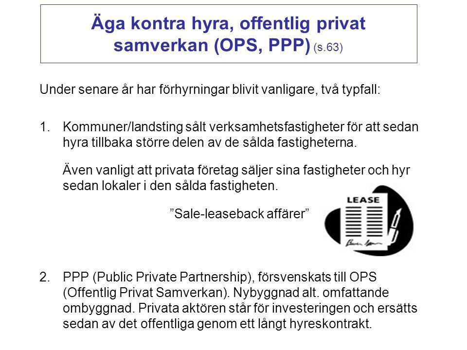 Äga kontra hyra, offentlig privat samverkan (OPS, PPP) (s.63) Under senare år har förhyrningar blivit vanligare, två typfall: 1.Kommuner/landsting sål