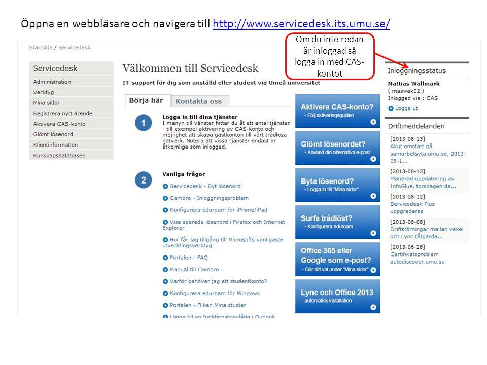 Öppna en webbläsare och navigera till http://www.servicedesk.its.umu.se/http://www.servicedesk.its.umu.se/ Om du inte redan är inloggad så logga in med CAS- kontot