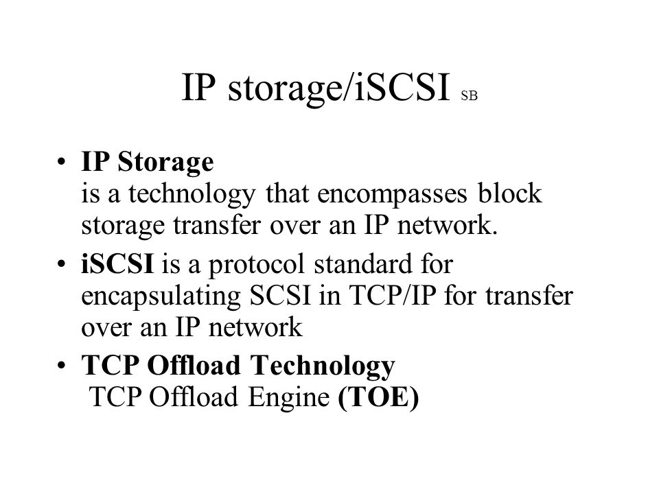 IP storage/iSCSI SB IP Storage is a technology that encompasses block storage transfer over an IP network.