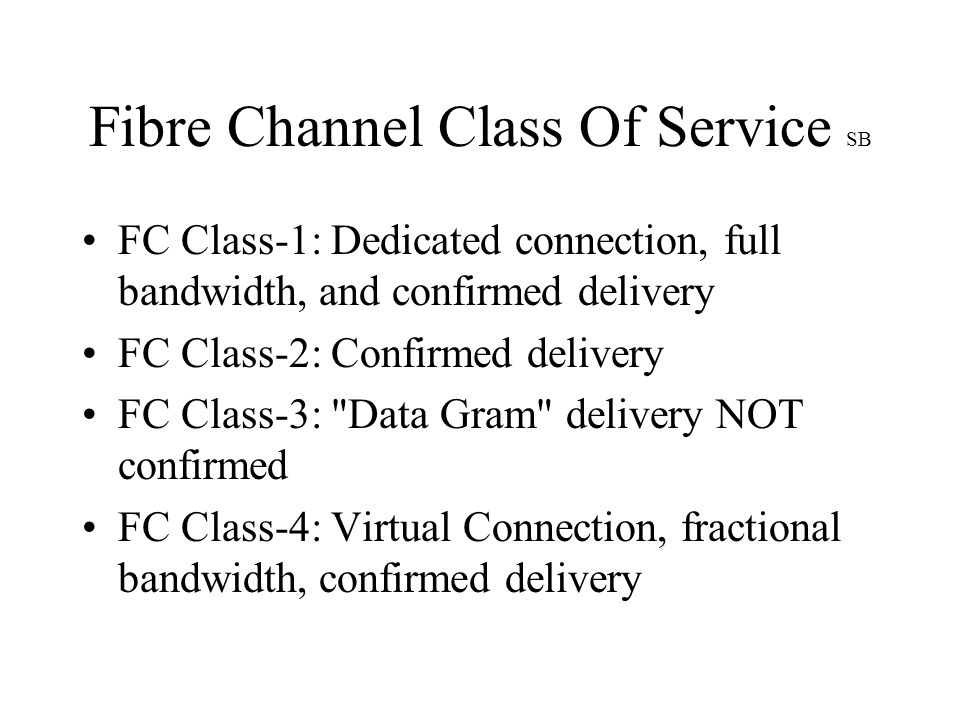 Fibre Channel Class Of Service SB FC Class-1: Dedicated connection, full bandwidth, and confirmed delivery FC Class-2: Confirmed delivery FC Class-3: Data Gram delivery NOT confirmed FC Class-4: Virtual Connection, fractional bandwidth, confirmed delivery