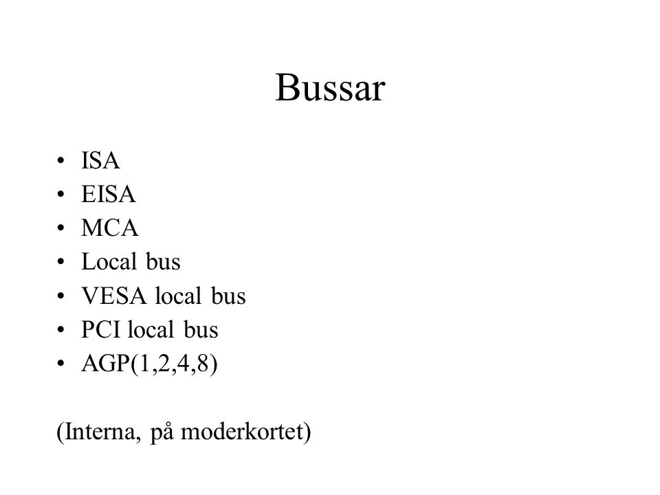 Bussar ISA EISA MCA Local bus VESA local bus PCI local bus AGP(1,2,4,8) (Interna, på moderkortet)