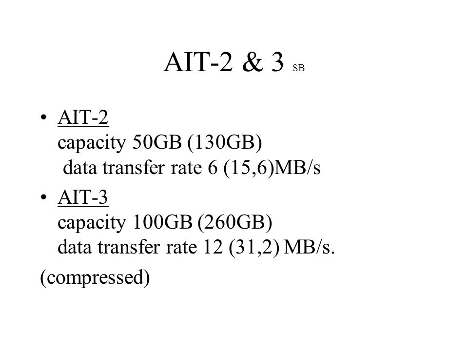 AIT-2 & 3 SB AIT-2 capacity 50GB (130GB) data transfer rate 6 (15,6)MB/s AIT-3 capacity 100GB (260GB) data transfer rate 12 (31,2) MB/s.