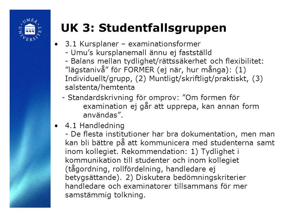 UK 3: Studentfallsgruppen 3.1 Kursplaner – examinationsformer - Umu's kursplanemall ännu ej fastställd - Balans mellan tydlighet/rättssäkerhet och flexibilitet: lägstanivå för FORMER (ej när, hur många): (1) Individuellt/grupp, (2) Muntligt/skriftligt/praktiskt, (3) salstenta/hemtenta - Standardskrivning för omprov: Om formen för examination ej går att upprepa, kan annan form användas .