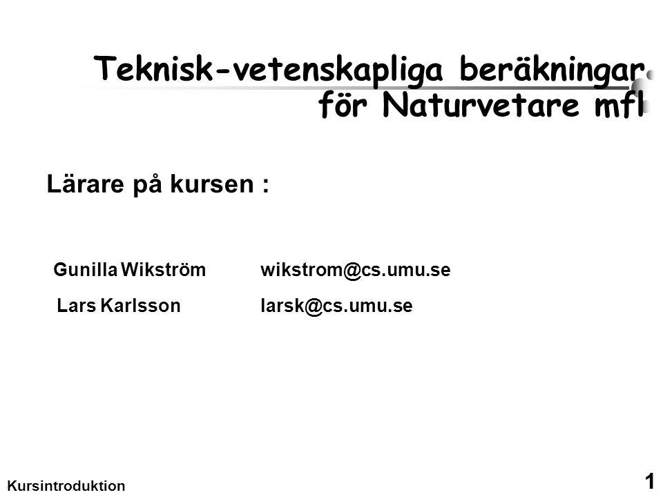 1 Kursintroduktion Teknisk-vetenskapliga beräkningar för Naturvetare mfl Lärare på kursen : Gunilla Wikström wikstrom@cs.umu.se Lars Karlsson larsk@cs.umu.se