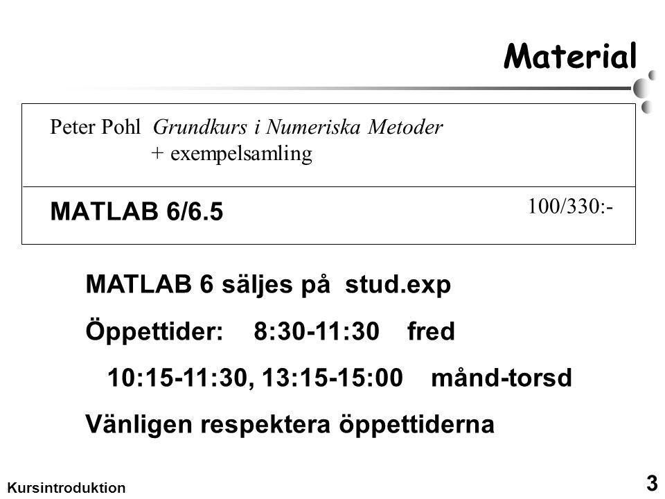 3 Kursintroduktion Material MATLAB 6/6.5 MATLAB 6 säljes på stud.exp Öppettider: 8:30-11:30 fred 10:15-11:30, 13:15-15:00 månd-torsd Vänligen respektera öppettiderna Peter Pohl Grundkurs i Numeriska Metoder + exempelsamling 100/330:-