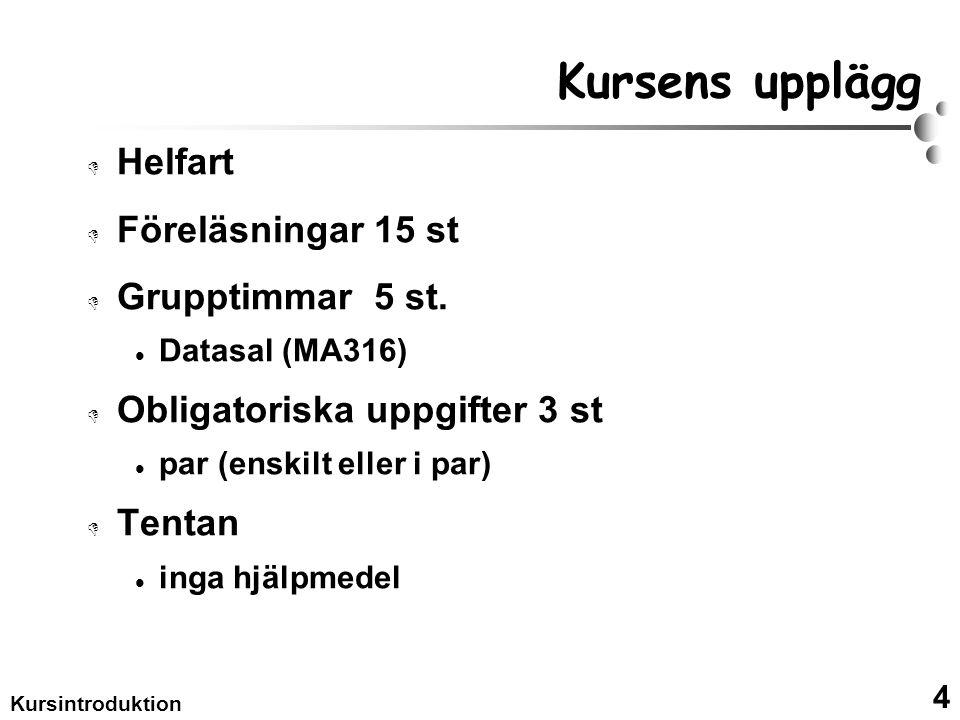 4 Kursintroduktion Kursens upplägg  Helfart  Föreläsningar 15 st  Grupptimmar 5 st. Datasal (MA316)  Obligatoriska uppgifter 3 st par (enskilt ell