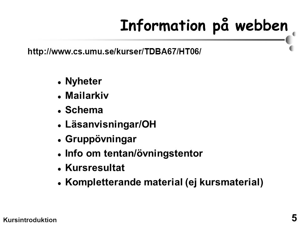 5 Kursintroduktion Information på webben http://www.cs.umu.se/kurser/TDBA67/HT06/ Nyheter Mailarkiv Schema Läsanvisningar/OH Gruppövningar Info om tentan/övningstentor Kursresultat Kompletterande material (ej kursmaterial)