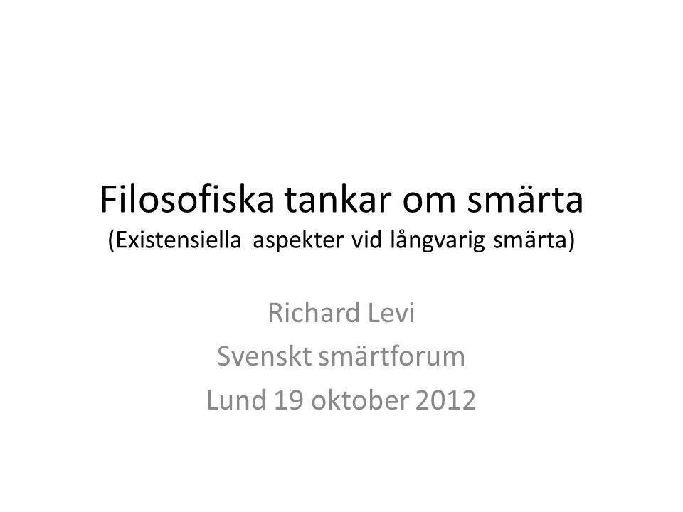 Filosofiska tankar om smärta (Existensiella aspekter vid långvarig smärta) Richard Levi Svenskt smärtforum Lund 19 oktober 2012