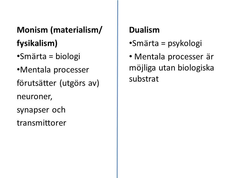 Monism (materialism/ fysikalism) Smärta = biologi Mentala processer förutsätter (utgörs av) neuroner, synapser och transmittorer Dualism Smärta = psykologi Mentala processer är möjliga utan biologiska substrat