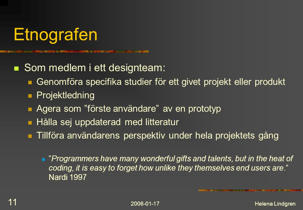 2006-01-17Helena Lindgren 11 Etnografen Som medlem i ett designteam: Genomföra specifika studier för ett givet projekt eller produkt Projektledning Ag