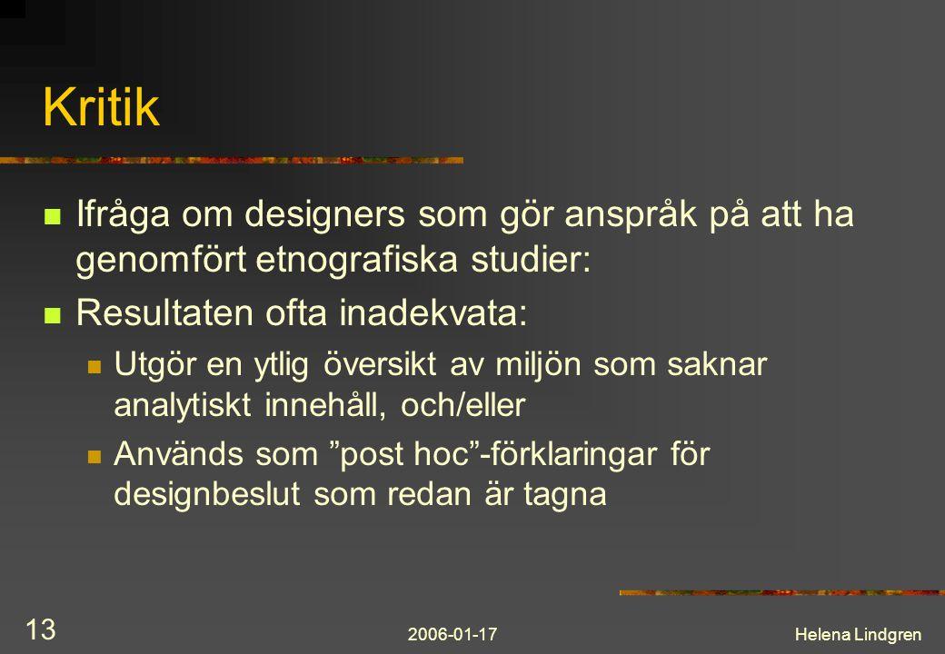 2006-01-17Helena Lindgren 13 Kritik Ifråga om designers som gör anspråk på att ha genomfört etnografiska studier: Resultaten ofta inadekvata: Utgör en ytlig översikt av miljön som saknar analytiskt innehåll, och/eller Används som post hoc -förklaringar för designbeslut som redan är tagna
