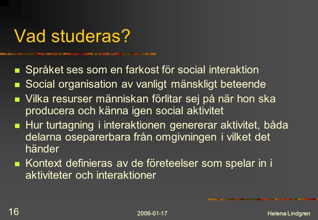 2006-01-17Helena Lindgren 16 Vad studeras? Språket ses som en farkost för social interaktion Social organisation av vanligt mänskligt beteende Vilka r