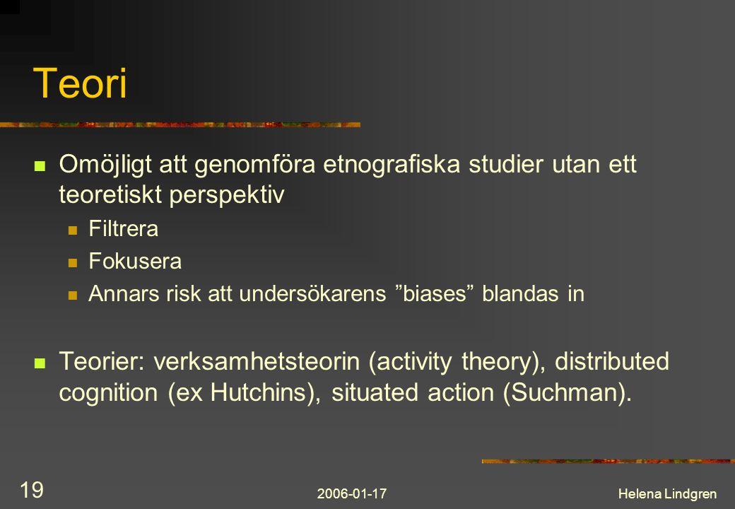 2006-01-17Helena Lindgren 19 Teori Omöjligt att genomföra etnografiska studier utan ett teoretiskt perspektiv Filtrera Fokusera Annars risk att undersökarens biases blandas in Teorier: verksamhetsteorin (activity theory), distributed cognition (ex Hutchins), situated action (Suchman).