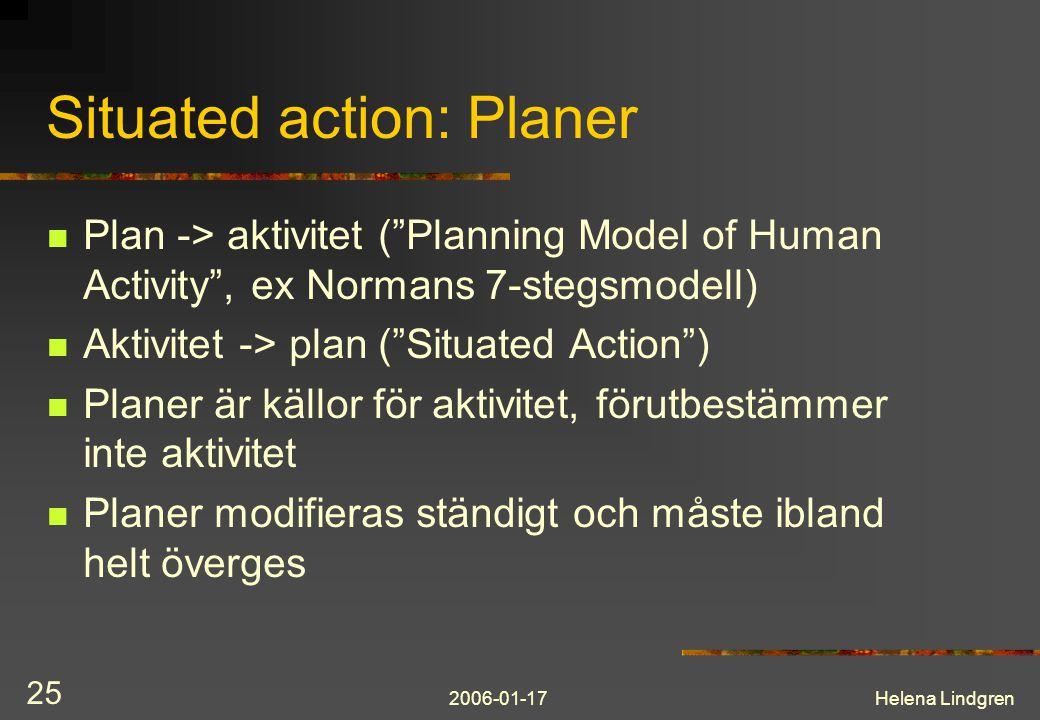 2006-01-17Helena Lindgren 25 Situated action: Planer Plan -> aktivitet ( Planning Model of Human Activity , ex Normans 7-stegsmodell) Aktivitet -> plan ( Situated Action ) Planer är källor för aktivitet, förutbestämmer inte aktivitet Planer modifieras ständigt och måste ibland helt överges