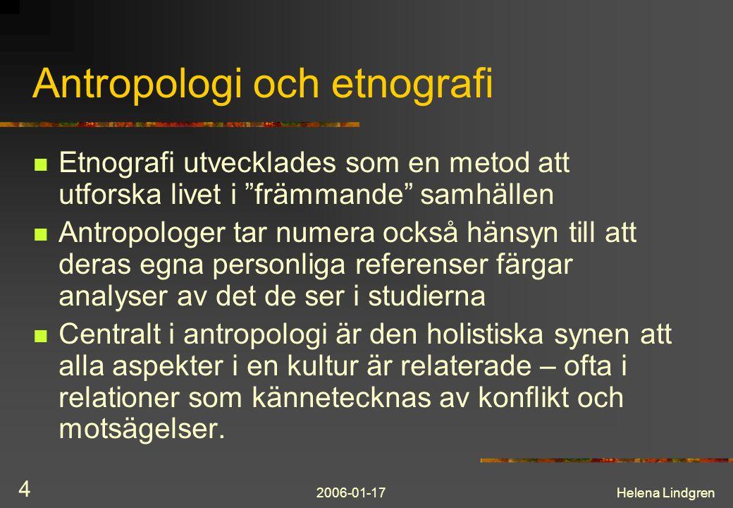 2006-01-17Helena Lindgren 4 Antropologi och etnografi Etnografi utvecklades som en metod att utforska livet i främmande samhällen Antropologer tar numera också hänsyn till att deras egna personliga referenser färgar analyser av det de ser i studierna Centralt i antropologi är den holistiska synen att alla aspekter i en kultur är relaterade – ofta i relationer som kännetecknas av konflikt och motsägelser.