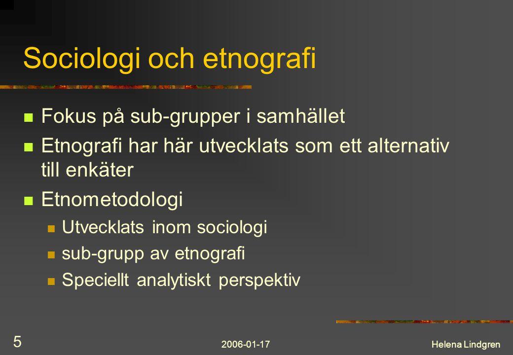 2006-01-17Helena Lindgren 5 Sociologi och etnografi Fokus på sub-grupper i samhället Etnografi har här utvecklats som ett alternativ till enkäter Etnometodologi Utvecklats inom sociologi sub-grupp av etnografi Speciellt analytiskt perspektiv