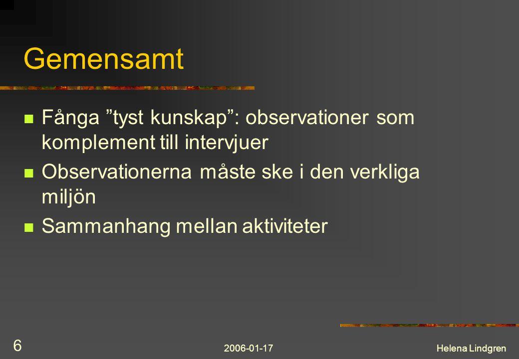 2006-01-17Helena Lindgren 6 Gemensamt Fånga tyst kunskap : observationer som komplement till intervjuer Observationerna måste ske i den verkliga miljön Sammanhang mellan aktiviteter