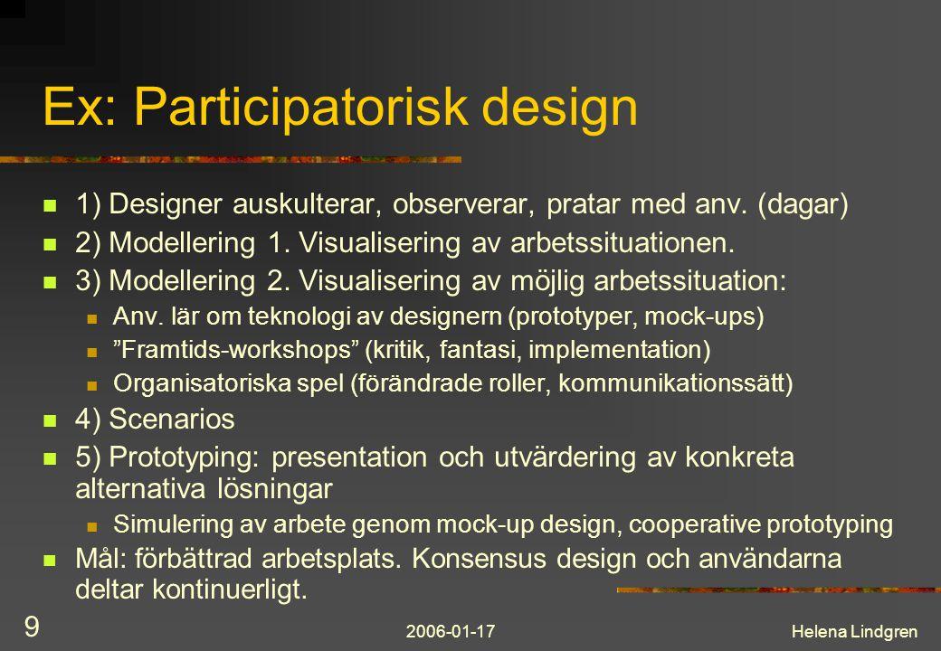 2006-01-17Helena Lindgren 9 Ex: Participatorisk design 1) Designer auskulterar, observerar, pratar med anv. (dagar) 2) Modellering 1. Visualisering av