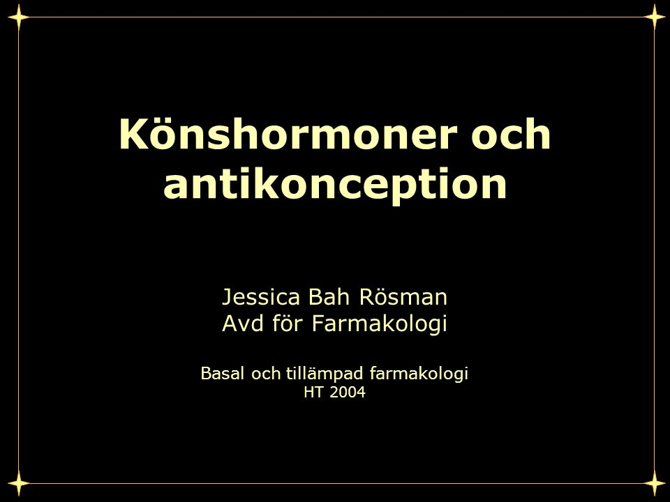 Könshormoner och antikonception Jessica Bah Rösman Avd för Farmakologi Basal och tillämpad farmakologi HT 2004