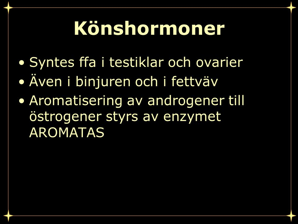 Könshormoner Syntes ffa i testiklar och ovarier Även i binjuren och i fettväv Aromatisering av androgener till östrogener styrs av enzymet AROMATAS